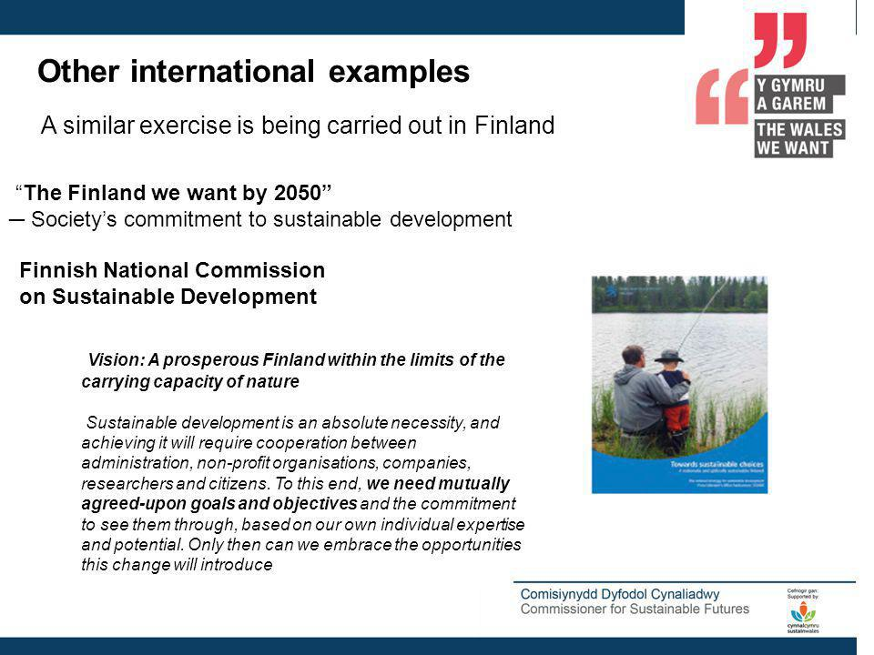 Other international examples A similar exercise is being carried out in Finland The Finland we want by 2050 Societys commitment to sustainable development Finnish National Commission on Sustainable Development Vision: A prosperous Finland within the limits of the carrying capacity of nature Sustainable development is an absolute necessity, and achieving it will require cooperation between administration, non-profit organisations, companies, researchers and citizens.