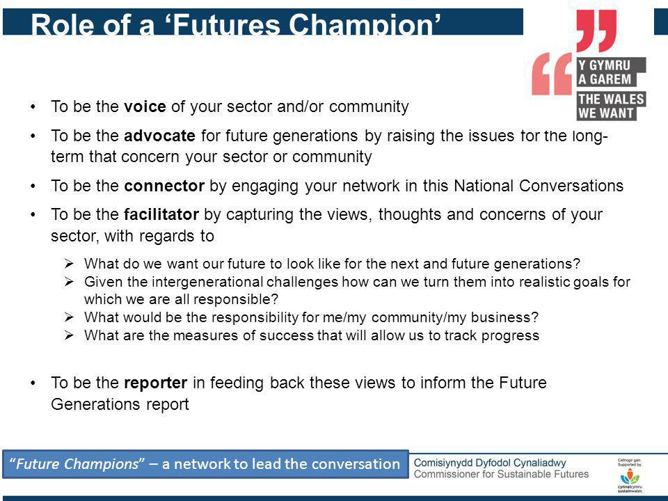 Role of a Futures Champion Future Champions – a network to lead the conversation To be the voice of your sector and/or community To be the advocate for future generations by raising the issues for the long- term that concern your sector or community To be the connector by engaging your network in this National Conversations To be the facilitator by capturing the views, thoughts and concerns of your sector, with regards to What do we want our future to look like for the next and future generations.
