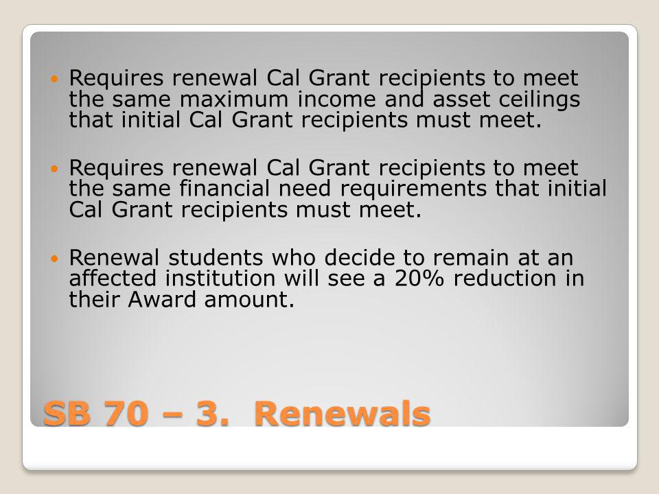 SB 70 – 3. Renewals Requires renewal Cal Grant recipients to meet the same maximum income and asset ceilings that initial Cal Grant recipients must me
