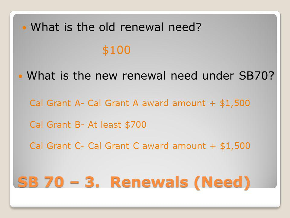 SB 70 – 3. Renewals (Need) What is the old renewal need? $100 What is the new renewal need under SB70? Cal Grant A- Cal Grant A award amount + $1,500