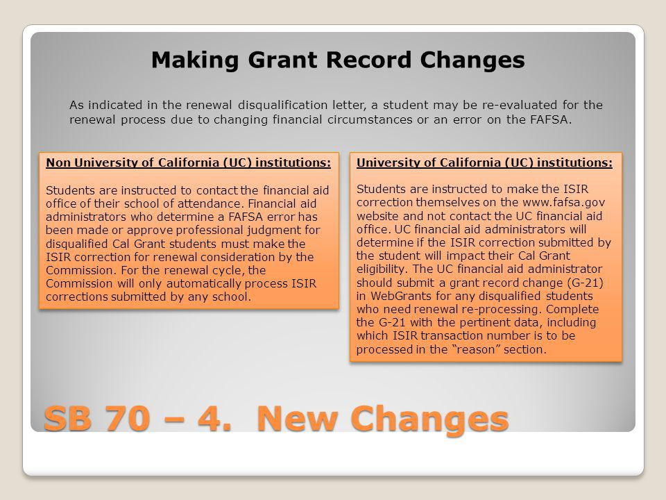 SB 70 – 4. New Changes Making Grant Record Changes As indicated in the renewal disqualification letter, a student may be re-evaluated for the renewal