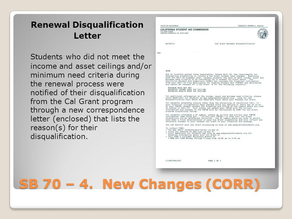 SB 70 – 4. New Changes (CORR) Renewal Disqualification Letter Students who did not meet the income and asset ceilings and/or minimum need criteria dur