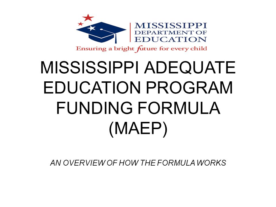 MISSISSIPPI ADEQUATE EDUCATION PROGRAM FUNDING FORMULA (MAEP) AN OVERVIEW OF HOW THE FORMULA WORKS