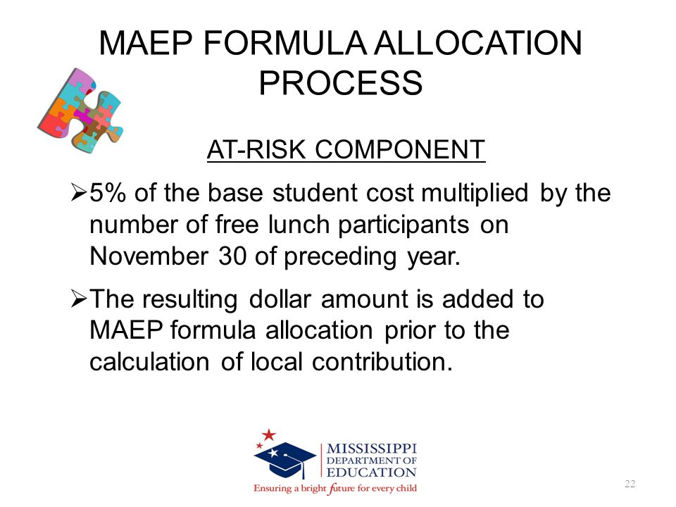 MAEP FORMULA ALLOCATION PROCESS 22 AT-RISK COMPONENT 5% of the base student cost multiplied by the number of free lunch participants on November 30 of preceding year.