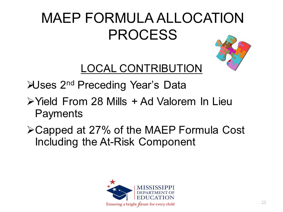 MAEP FORMULA ALLOCATION PROCESS 23 LOCAL CONTRIBUTION Uses 2 nd Preceding Years Data Yield From 28 Mills + Ad Valorem In Lieu Payments Capped at 27% of the MAEP Formula Cost Including the At-Risk Component