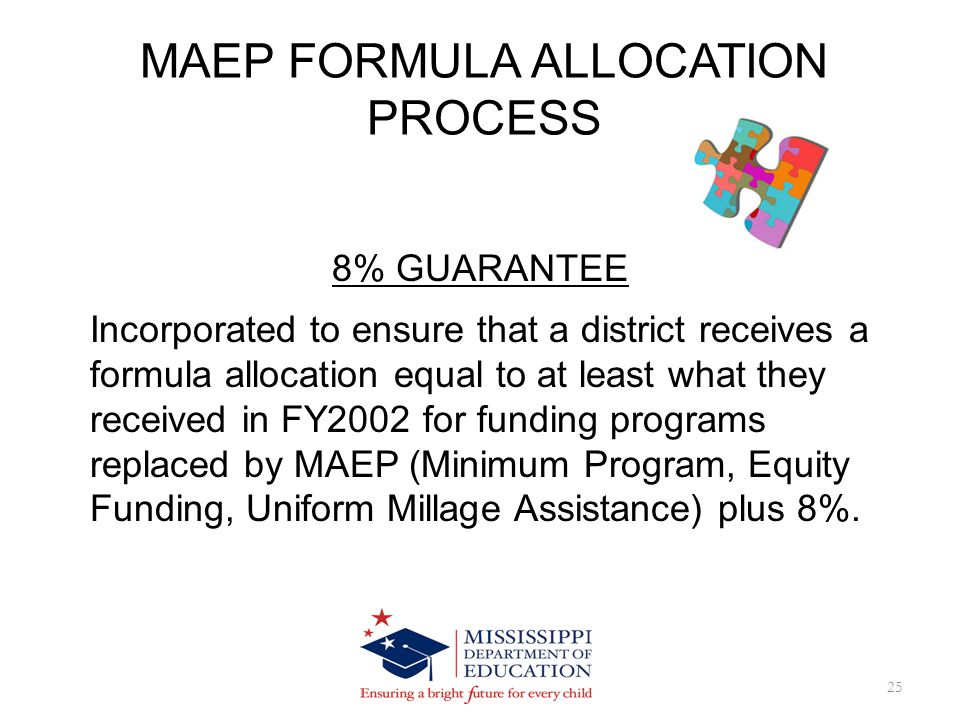 MAEP FORMULA ALLOCATION PROCESS 25 8% GUARANTEE Incorporated to ensure that a district receives a formula allocation equal to at least what they received in FY2002 for funding programs replaced by MAEP (Minimum Program, Equity Funding, Uniform Millage Assistance) plus 8%.