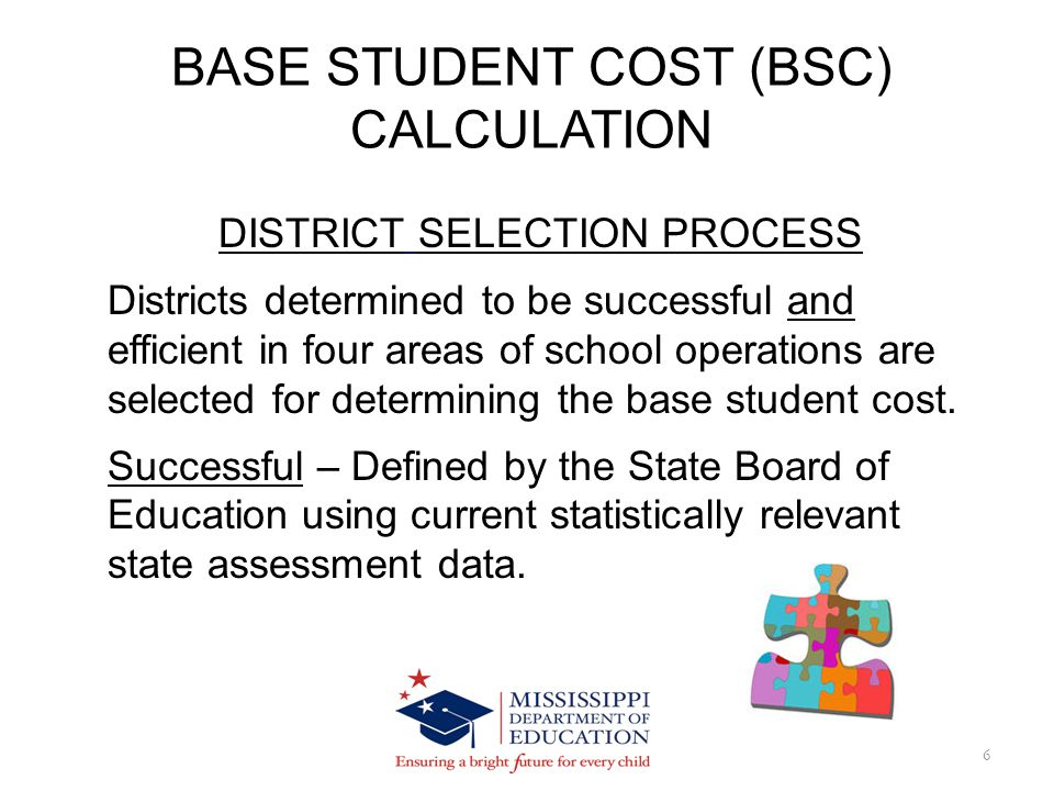 BSC CALCULATION 17 Example – FY 2014 MAEP Base Student Cost was calculated as follows: FY 13 BSC X 40% X CPI = FY 13 Inflation Component $5,017.94 X.40 X.0217 = $43.56 FY 14 Base Student Cost is: $5,017.94 + $43.56 + $42.49(PERS) = $5,103.99 $5,103.99 + $51.20(more PERS) = $5,155.19