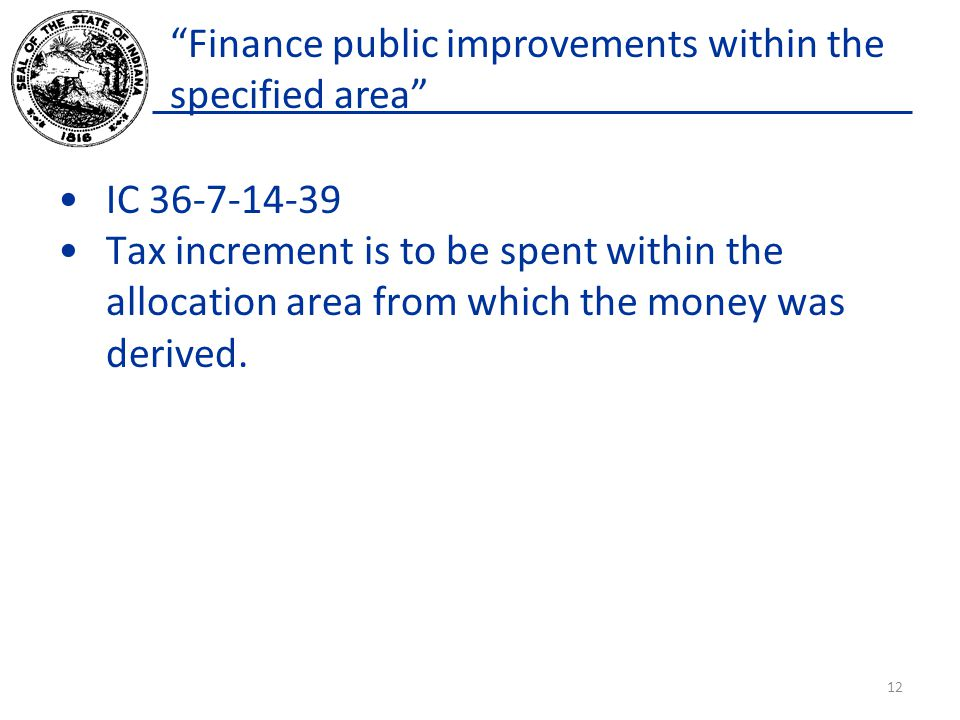 Finance public improvements within the specified area IC 36-7-14-39 Tax increment is to be spent within the allocation area from which the money was d