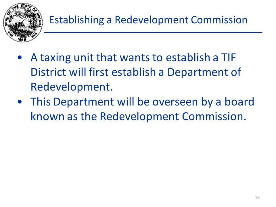 Establishing a Redevelopment Commission A taxing unit that wants to establish a TIF District will first establish a Department of Redevelopment. This