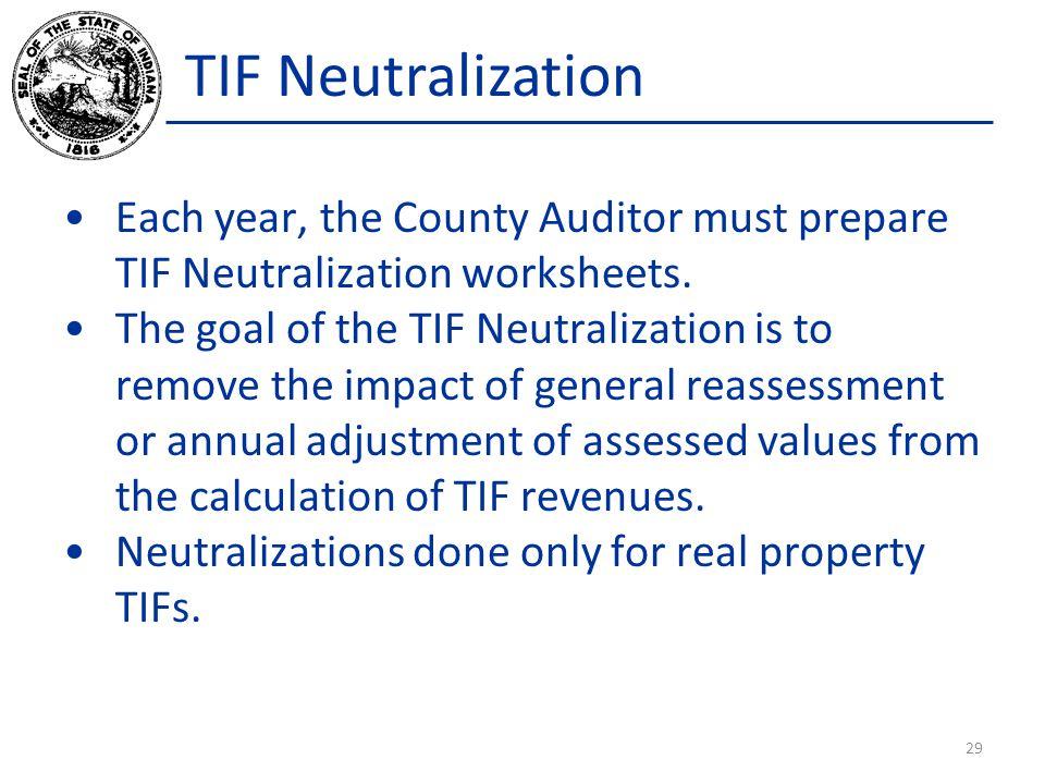 TIF Neutralization Each year, the County Auditor must prepare TIF Neutralization worksheets. The goal of the TIF Neutralization is to remove the impac