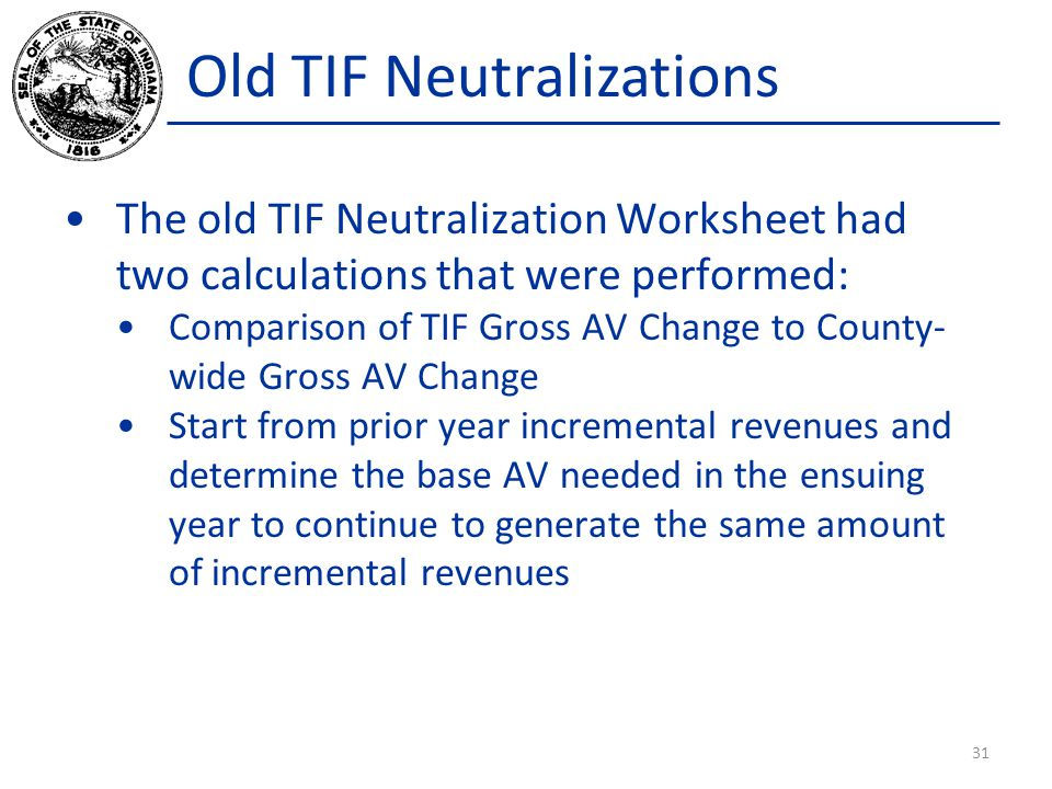 Old TIF Neutralizations The old TIF Neutralization Worksheet had two calculations that were performed: Comparison of TIF Gross AV Change to County- wi