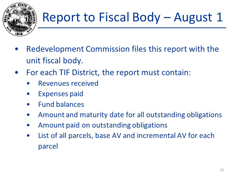 Report to Fiscal Body – August 1 Redevelopment Commission files this report with the unit fiscal body. For each TIF District, the report must contain:
