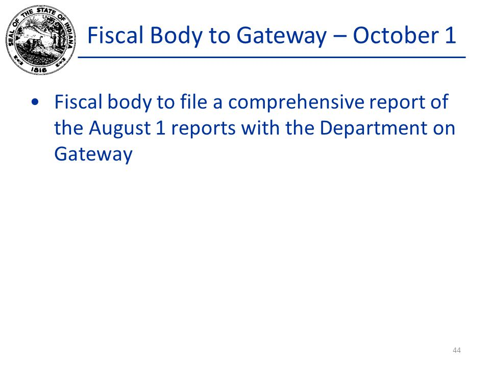 Fiscal Body to Gateway – October 1 Fiscal body to file a comprehensive report of the August 1 reports with the Department on Gateway 44