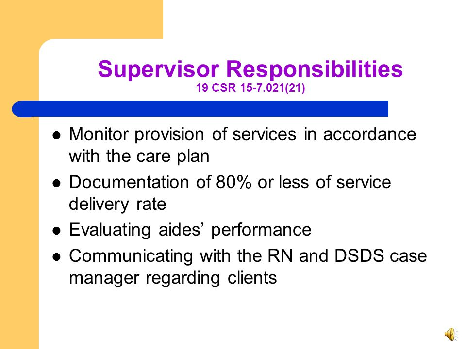 Supervisor 19 CSR 15-7.021(19)(B) – 21 years of age; and – One of the following: – Registered Nurse, or – Possess a baccalaureate degree, or – Licensed practical nurse with one year experience with direct care of elderly, disabled or infirm, or – three years experience with direct care of elderly, disabled or infirm.