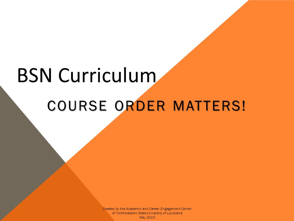 COURSE ORDER FOR BSN Due to strictly enforced prerequisites for nursing courses taken prior to clinicals, skipping courses in the first semesters can delay graduation.
