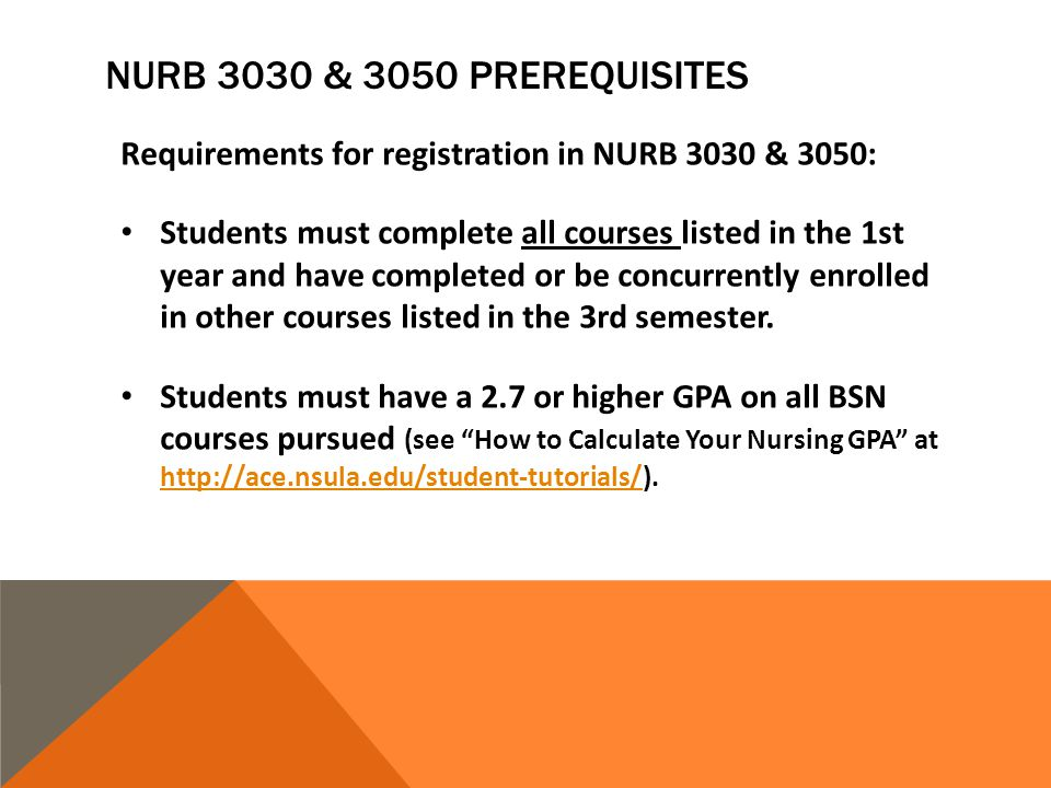NURB 3030 & 3050 PREREQUISITES Requirements for registration in NURB 3030 & 3050: Students must complete all courses listed in the 1st year and have completed or be concurrently enrolled in other courses listed in the 3rd semester.