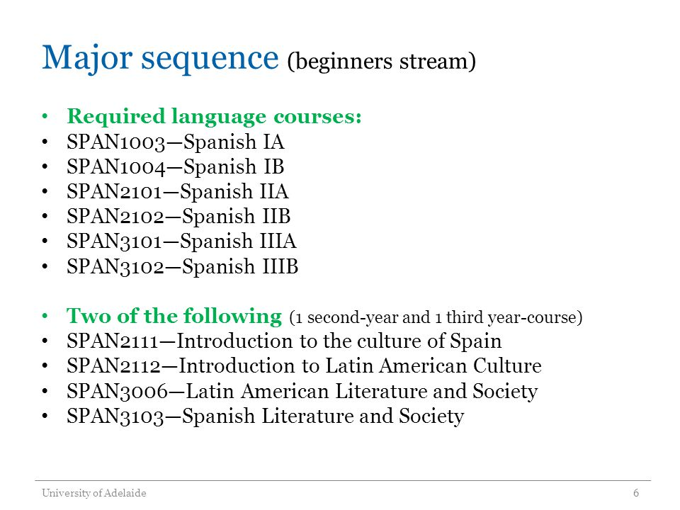 Major sequence (beginners stream) Required language courses: SPAN1003Spanish IA SPAN1004Spanish IB SPAN2101Spanish IIA SPAN2102Spanish IIB SPAN3101Spanish IIIA SPAN3102Spanish IIIB Two of the following (1 second-year and 1 third year-course) SPAN2111Introduction to the culture of Spain SPAN2112Introduction to Latin American Culture SPAN3006Latin American Literature and Society SPAN3103Spanish Literature and Society University of Adelaide6