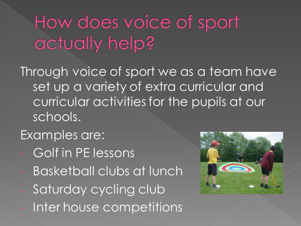Within our voice of sport we are currently working on a few projects and ideas which we believe will benefit the school, some of these are: - Refurbishment of changing rooms - Inter house multi sports competitions - Lunch time basketball clubs focused on year 9 pupils.