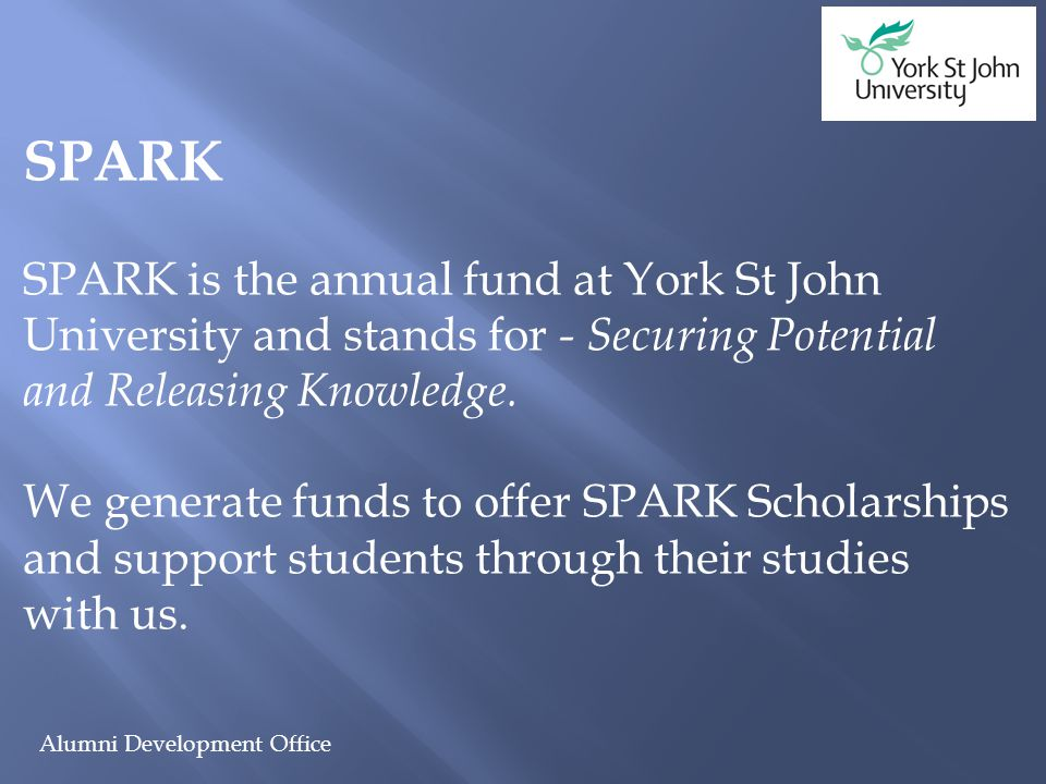 Alumni Development Office SPARK SPARK is the annual fund at York St John University and stands for - Securing Potential and Releasing Knowledge. We ge