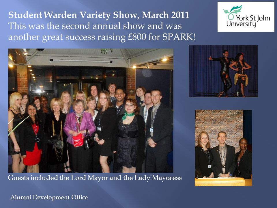 Alumni Development Office Student Warden Variety Show, March 2011 This was the second annual show and was another great success raising £800 for SPARK