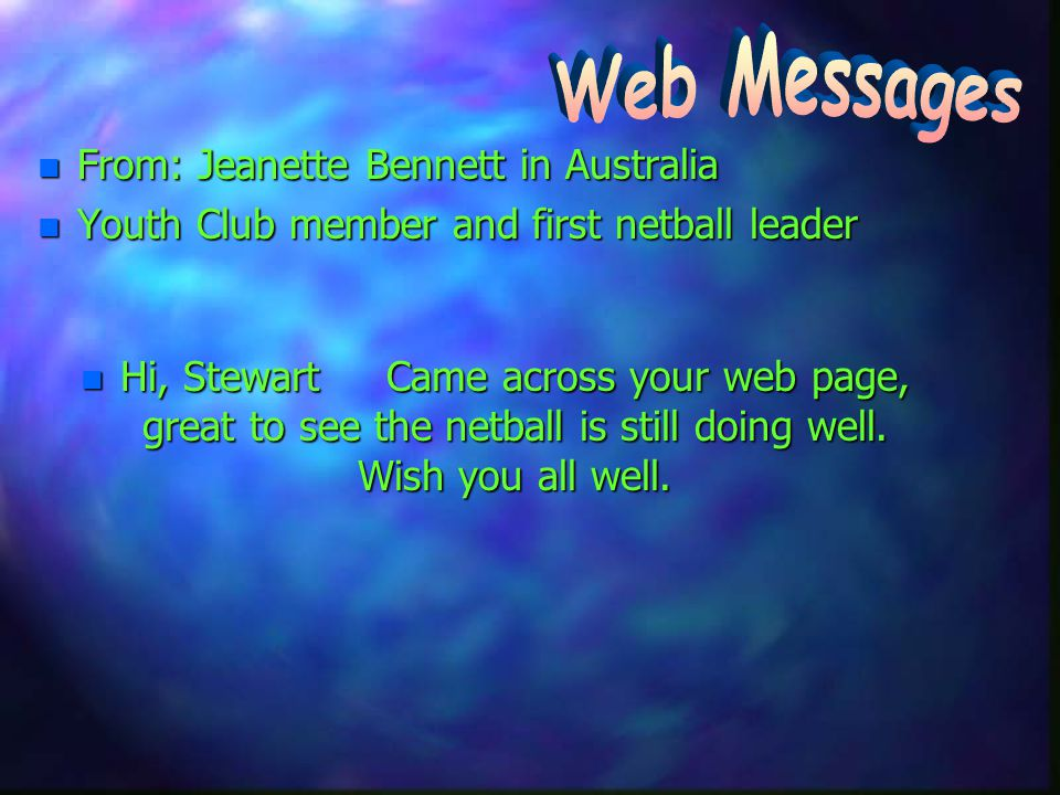 n From: Jeanette Bennett in Australia n Youth Club member and first netball leader n Hi, Stewart Came across your web page, great to see the netball is still doing well.