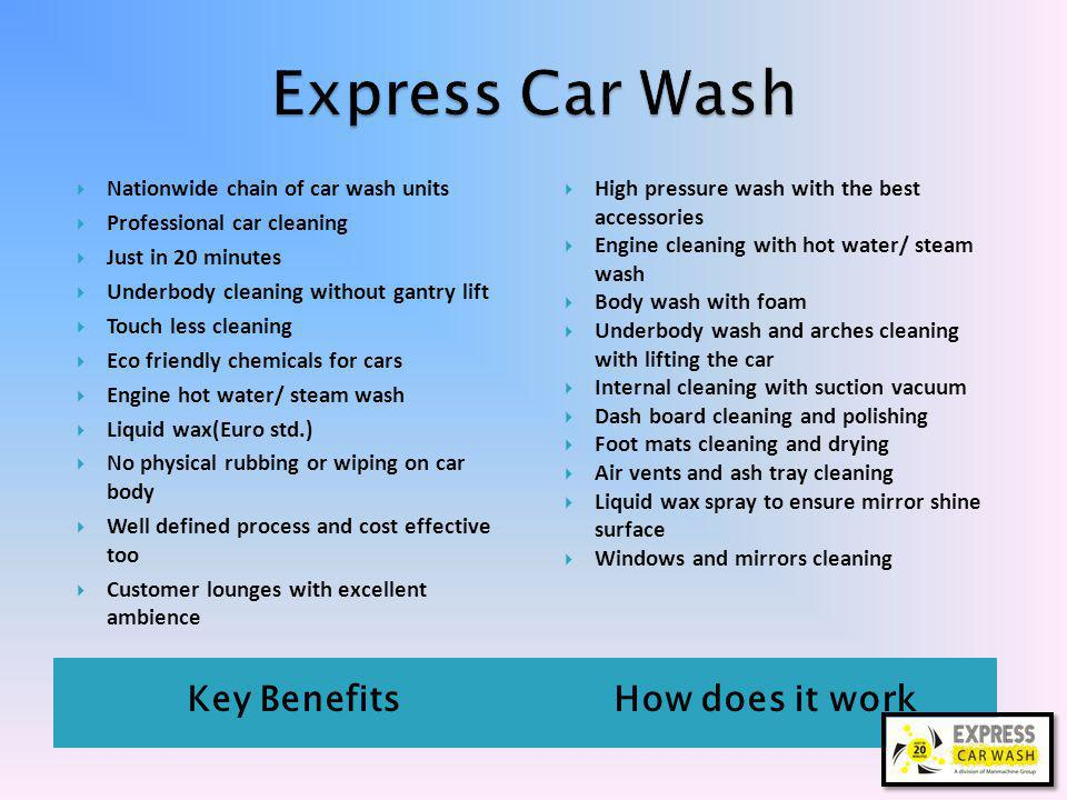 Key BenefitsHow does it work Nationwide chain of car wash units Professional car cleaning Just in 20 minutes Underbody cleaning without gantry lift Touch less cleaning Eco friendly chemicals for cars Engine hot water/ steam wash Liquid wax(Euro std.) No physical rubbing or wiping on car body Well defined process and cost effective too Customer lounges with excellent ambience High pressure wash with the best accessories Engine cleaning with hot water/ steam wash Body wash with foam Underbody wash and arches cleaning with lifting the car Internal cleaning with suction vacuum Dash board cleaning and polishing Foot mats cleaning and drying Air vents and ash tray cleaning Liquid wax spray to ensure mirror shine surface Windows and mirrors cleaning
