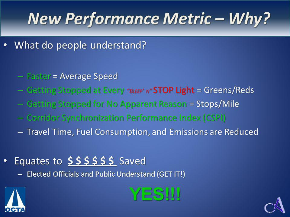 New Performance Measure – WHY? What do people understand? –F–F–F–Faster = Average Speed –G–G–G–Getting Stopped at Every BLEEP N STOP Light = Greens/Re