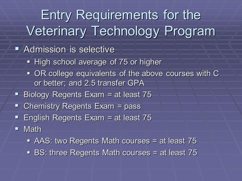 Entry Requirements for the Veterinary Technology Program Admission is selective Admission is selective High school average of 75 or higher High school average of 75 or higher OR college equivalents of the above courses with C or better; and 2.5 transfer GPA OR college equivalents of the above courses with C or better; and 2.5 transfer GPA Biology Regents Exam = at least 75 Biology Regents Exam = at least 75 Chemistry Regents Exam = pass Chemistry Regents Exam = pass English Regents Exam = at least 75 English Regents Exam = at least 75 Math Math AAS: two Regents Math courses = at least 75 AAS: two Regents Math courses = at least 75 BS: three Regents Math courses = at least 75 BS: three Regents Math courses = at least 75