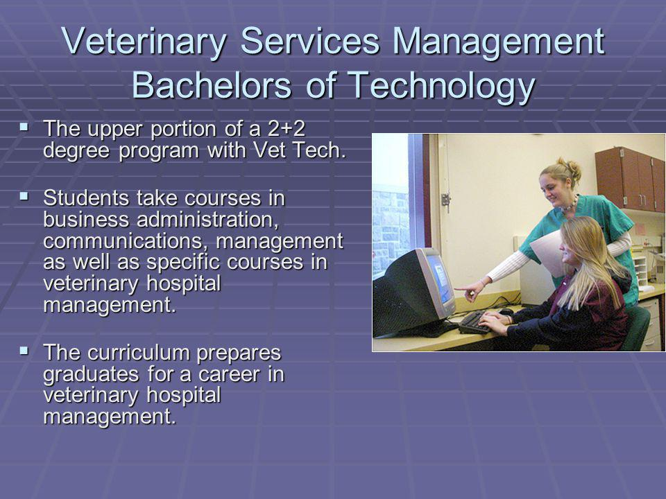 Veterinary Services Management Bachelors of Technology The upper portion of a 2+2 degree program with Vet Tech.