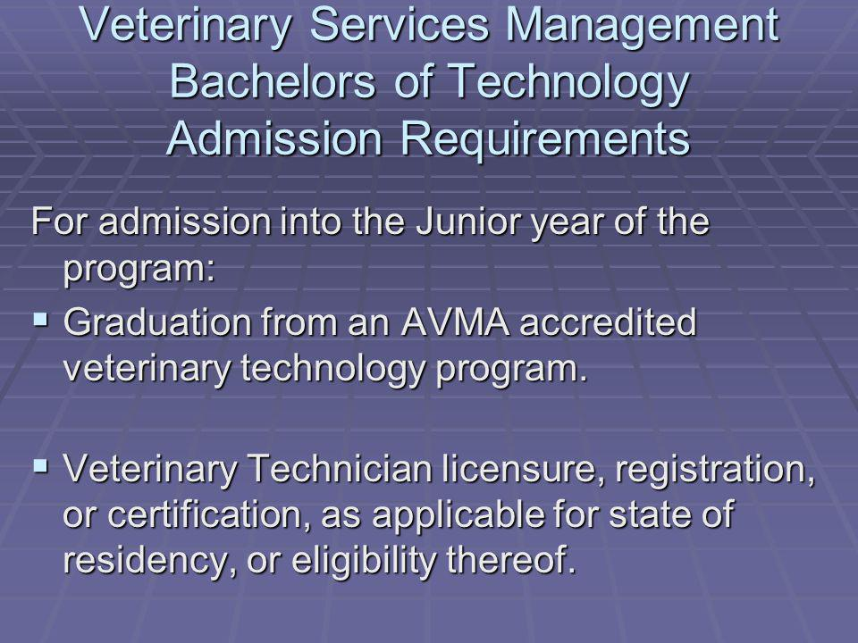 Veterinary Services Management Bachelors of Technology Admission Requirements For admission into the Junior year of the program: Graduation from an AVMA accredited veterinary technology program.