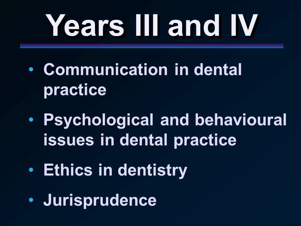Years III and IV Communication in dental practice Psychological and behavioural issues in dental practice Ethics in dentistry Jurisprudence
