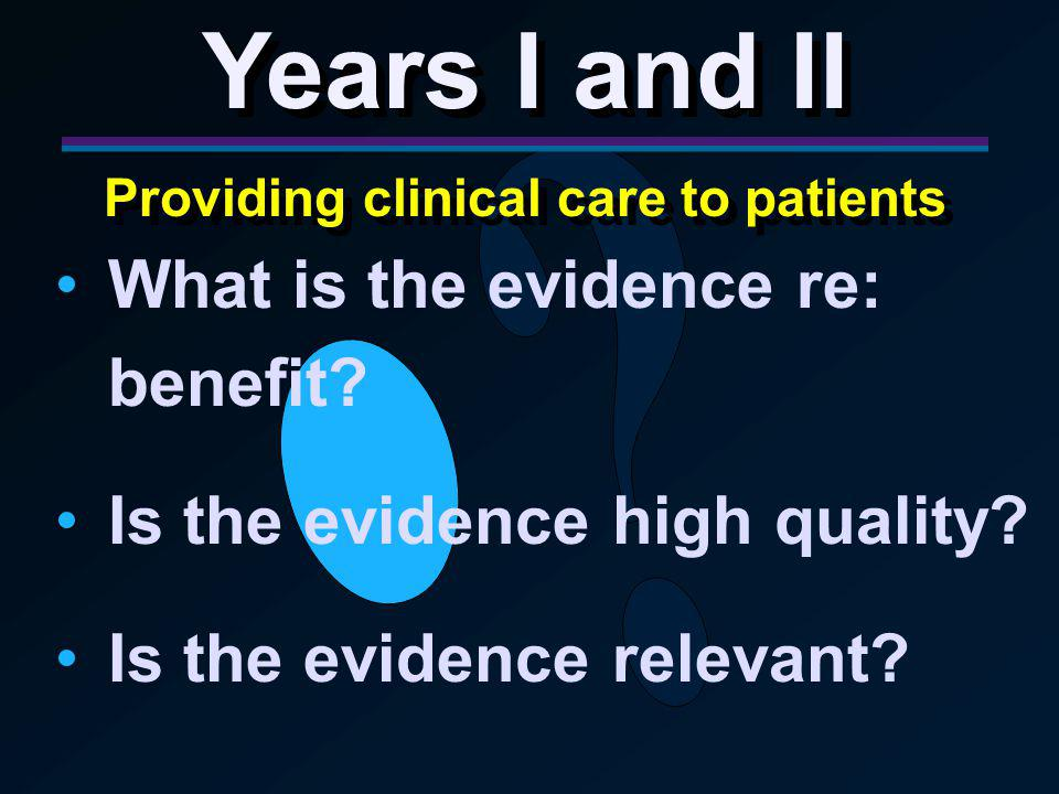 Years I and II Providing clinical care to patients Years I and II Providing clinical care to patients What is the evidence re: benefit.
