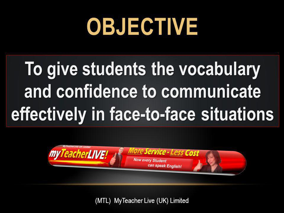 OBJECTIVE To give students the vocabulary and confidence to communicate effectively in face-to-face situations (MTL) MyTeacher Live (UK) Limited