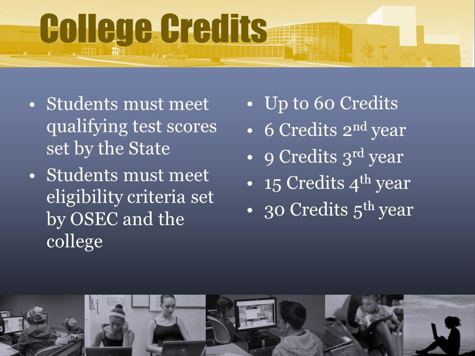 College Credits Students must meet qualifying test scores set by the State Students must meet eligibility criteria set by OSEC and the college Up to 6