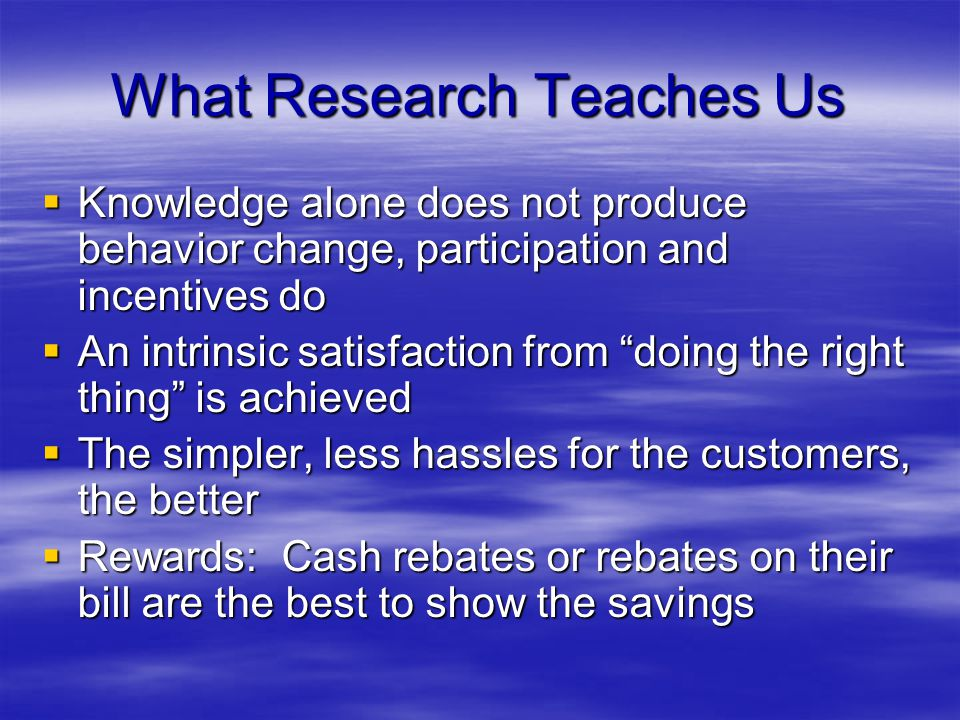 What Research Teaches Us Knowledge alone does not produce behavior change, participation and incentives do Knowledge alone does not produce behavior c