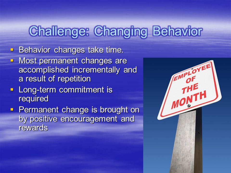 Behavior changes take time. Behavior changes take time. Most permanent changes are accomplished incrementally and a result of repetition Most permanen