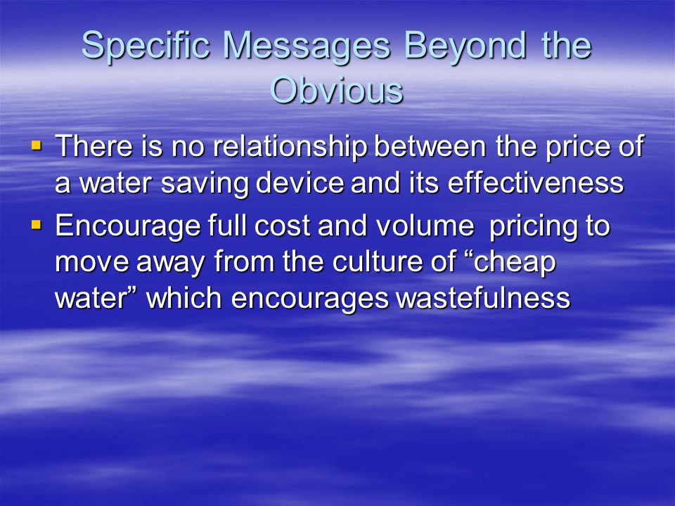Specific Messages Beyond the Obvious There is no relationship between the price of a water saving device and its effectiveness There is no relationshi