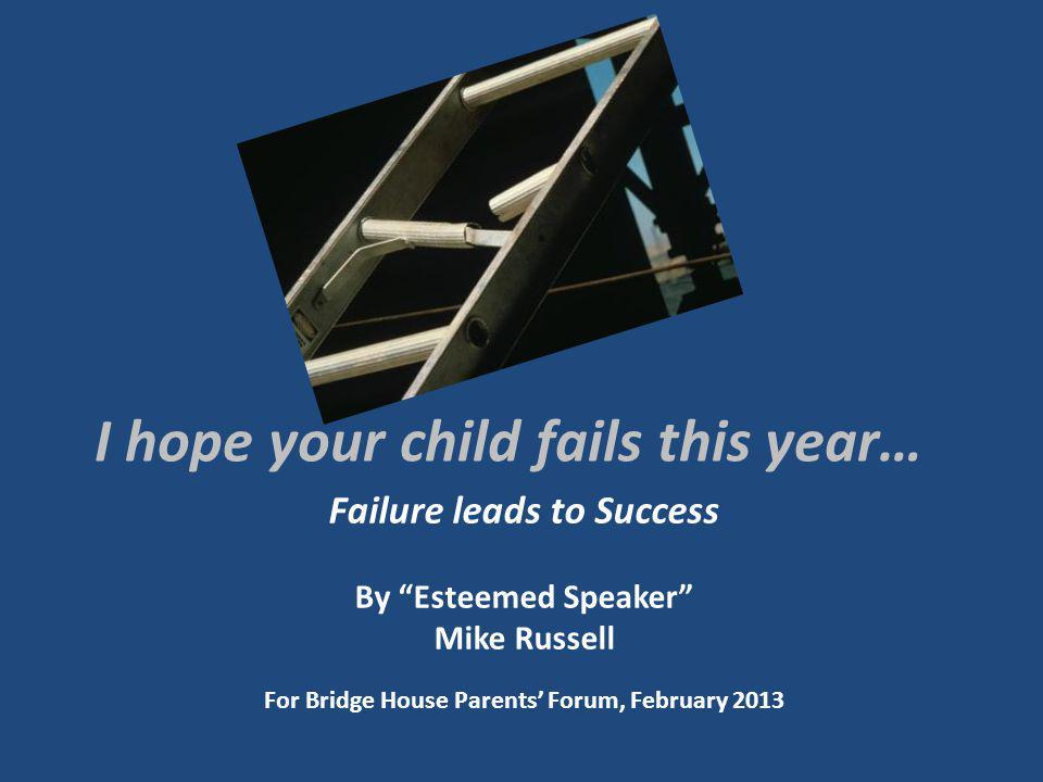 I hope your child fails this year… Failure leads to Success By Esteemed Speaker Mike Russell For Bridge House Parents Forum, February 2013