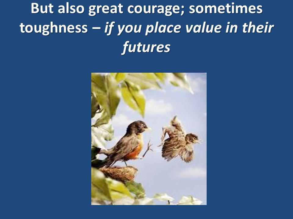 But also great courage; sometimes toughness – if you place value in their futures