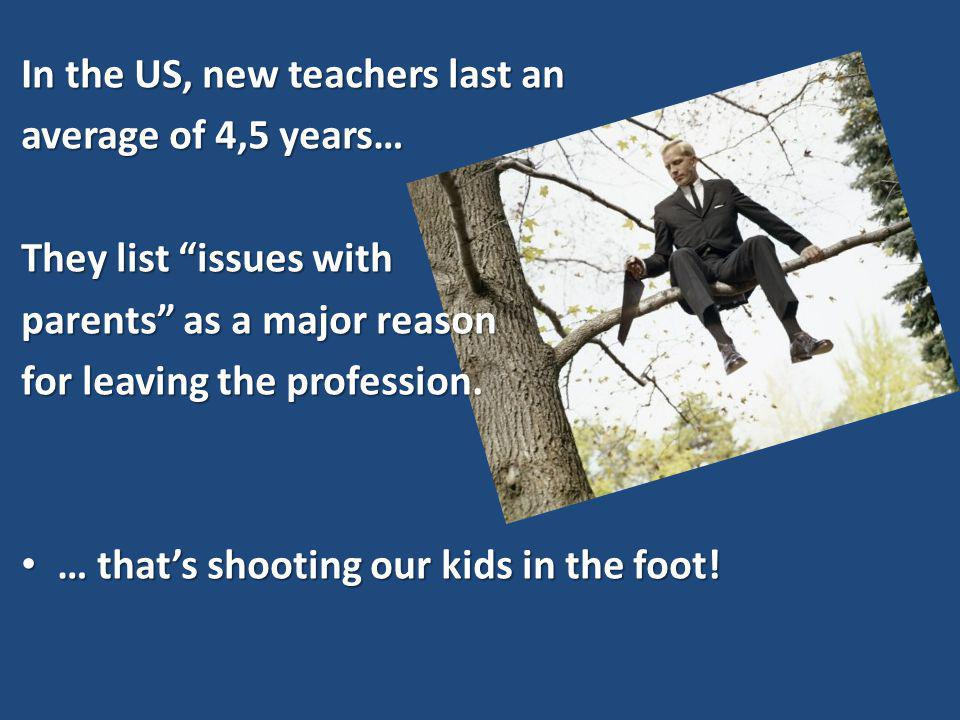 In the US, new teachers last an average of 4,5 years… They list issues with parents as a major reason for leaving the profession.