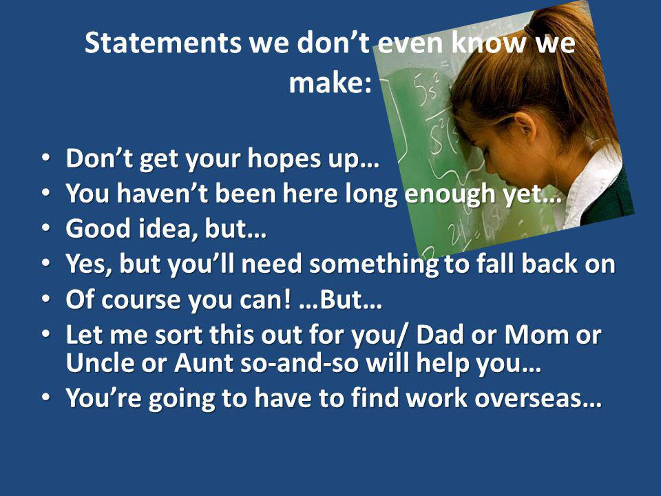 Statements we dont even know we make: Dont get your hopes up… Dont get your hopes up… You havent been here long enough yet… You havent been here long enough yet… Good idea, but… Good idea, but… Yes, but youll need something to fall back on Yes, but youll need something to fall back on Of course you can.