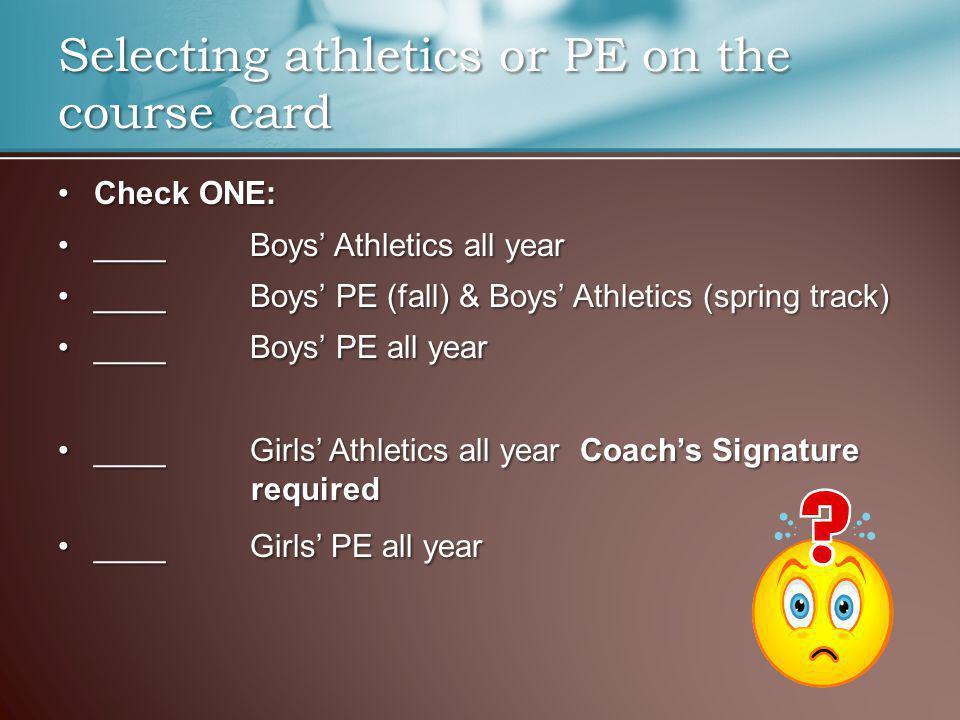 Check ONE:Check ONE: ____ Boys Athletics all year____ Boys Athletics all year ____ Boys PE (fall) & Boys Athletics (spring track)____ Boys PE (fall) & Boys Athletics (spring track) ____Boys PE all year____Boys PE all year ____Girls Athletics all year Coachs Signature required____Girls Athletics all year Coachs Signature required ____ Girls PE all year____ Girls PE all year Selecting athletics or PE on the course card