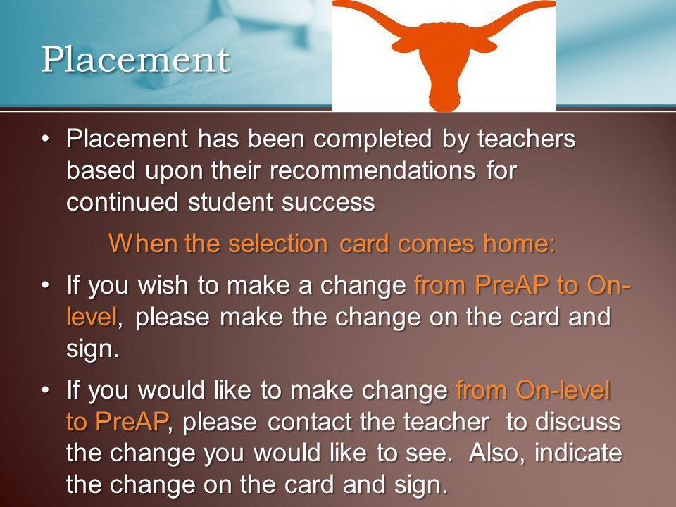 Placement has been completed by teachers based upon their recommendations for continued student successPlacement has been completed by teachers based upon their recommendations for continued student success When the selection card comes home: If you wish to make a change from PreAP to On- level, please make the change on the card and sign.If you wish to make a change from PreAP to On- level, please make the change on the card and sign.