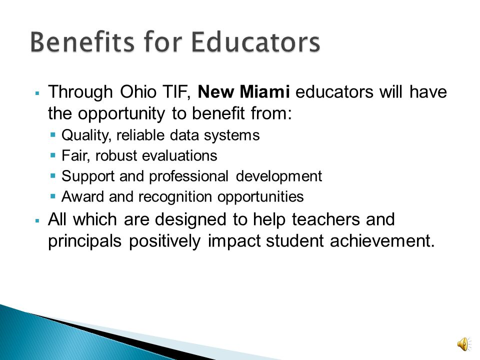 Through Ohio TIF, New Miami will have the opportunity to: Utilize quality, reliable data to inform instructional practices Enhance evaluation systems for principals and teachers Design award programs that recognize educators for contributions to student achievement Make data-driven decisions about professional development opportunities