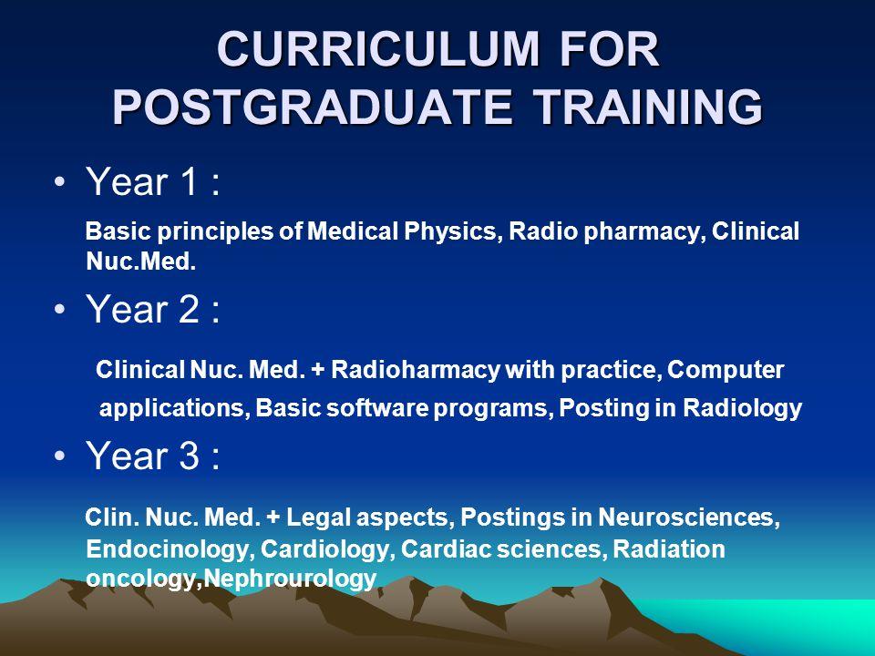 CURRICULUM FOR POSTGRADUATE TRAINING Year 1 : Basic principles of Medical Physics, Radio pharmacy, Clinical Nuc.Med.