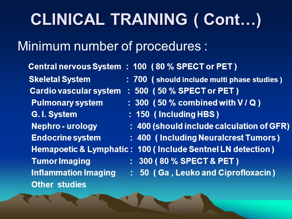 CLINICAL TRAINING ( Cont…) Minimum number of procedures : Central nervous System : 100 ( 80 % SPECT or PET ) Skeletal System : 700 ( should include mu