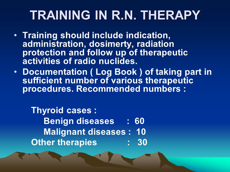 TRAINING IN R.N. THERAPY Training should include indication, administration, dosimerty, radiation protection and follow up of therapeutic activities o
