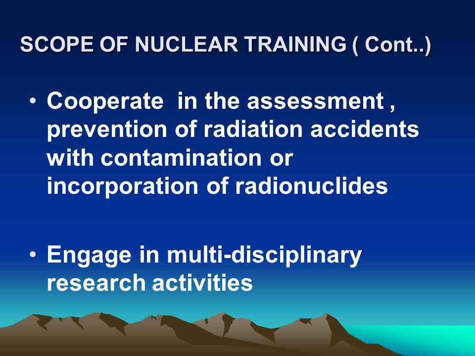 SCOPE OF NUCLEAR TRAINING ( Cont..) Cooperate in the assessment, prevention of radiation accidents with contamination or incorporation of radionuclide