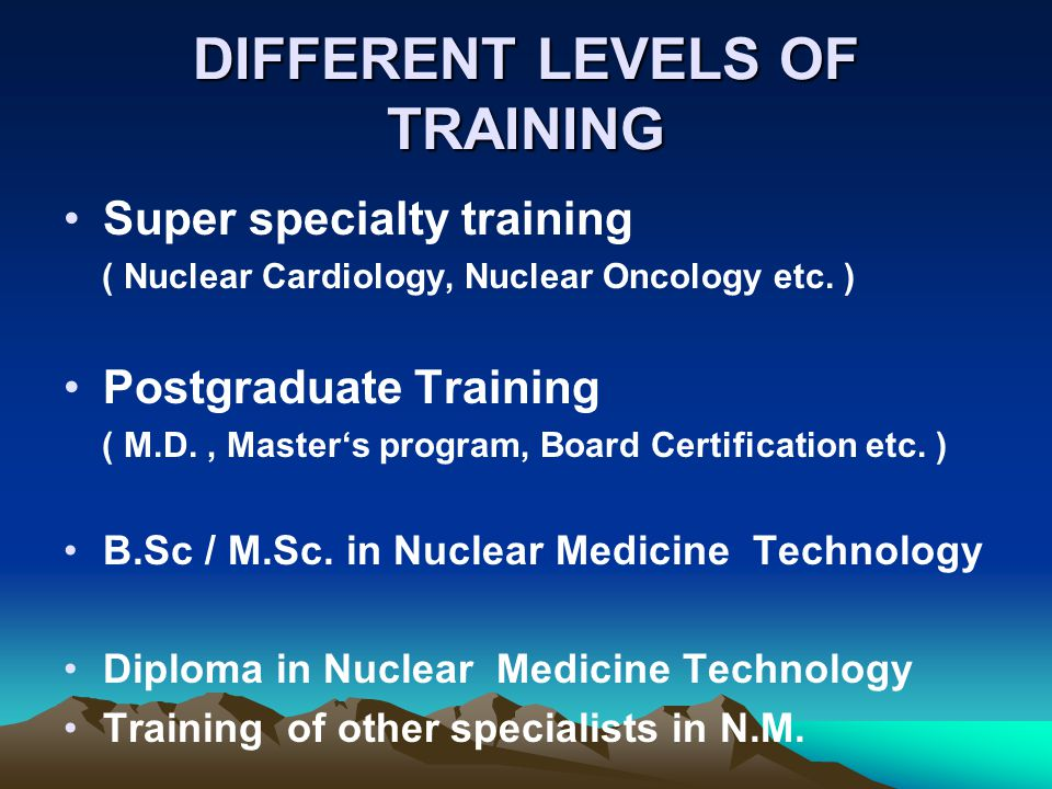 DIFFERENT LEVELS OF TRAINING Super specialty training ( Nuclear Cardiology, Nuclear Oncology etc. ) Postgraduate Training ( M.D., Masters program, Boa
