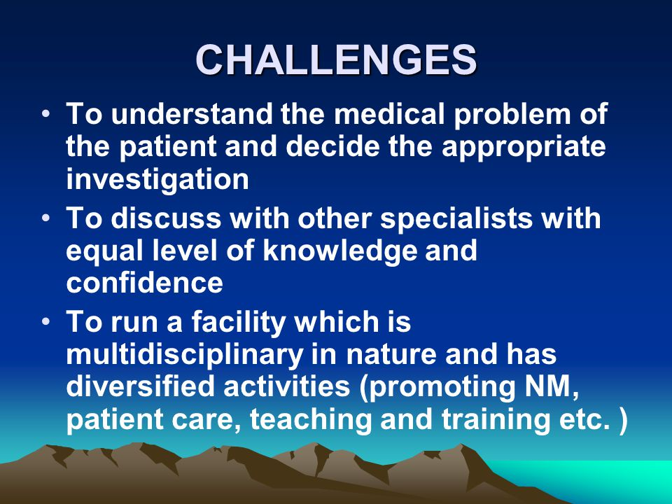 CHALLENGES To understand the medical problem of the patient and decide the appropriate investigation To discuss with other specialists with equal leve